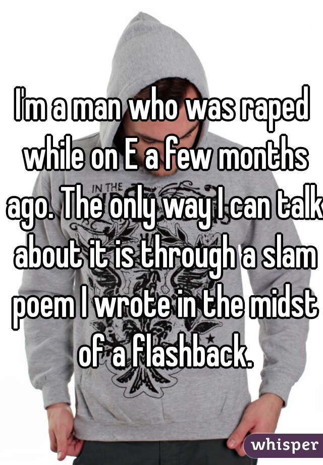I'm a man who was raped while on E a few months ago. The only way I can talk about it is through a slam poem I wrote in the midst of a flashback.