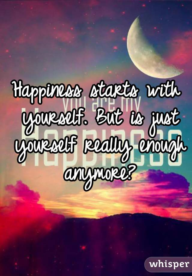 Happiness starts with yourself. But is just yourself really enough anymore?