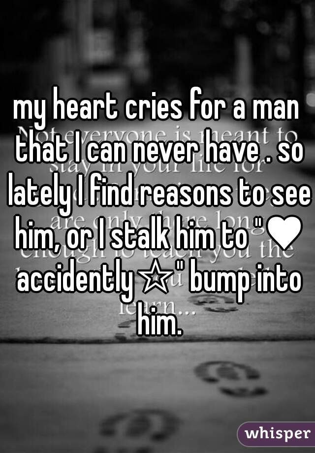 "my heart cries for a man that I can never have . so lately I find reasons to see him, or I stalk him to ""♥ accidently☆"" bump into him."