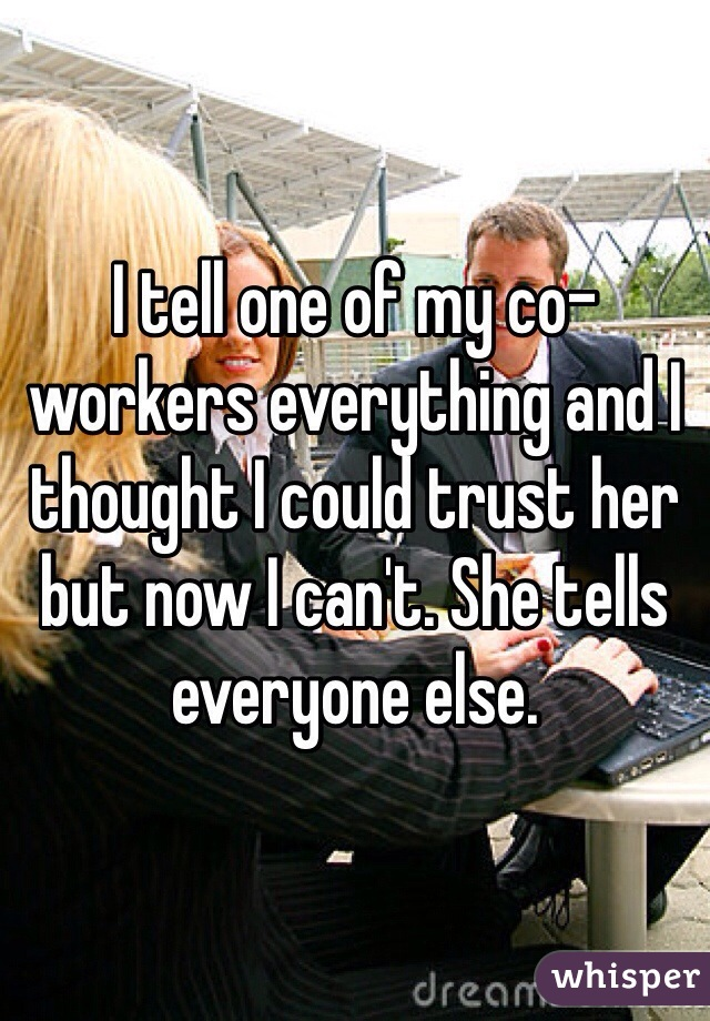 I tell one of my co-workers everything and I thought I could trust her but now I can't. She tells everyone else.