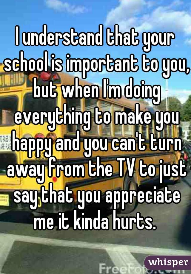 I understand that your school is important to you, but when I'm doing everything to make you happy and you can't turn away from the TV to just say that you appreciate me it kinda hurts.