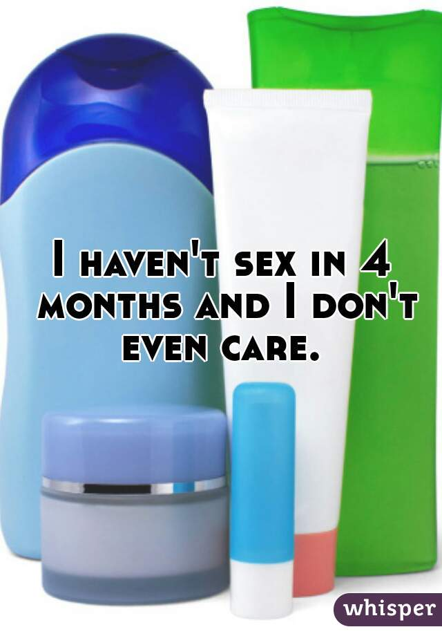 I haven't sex in 4 months and I don't even care.