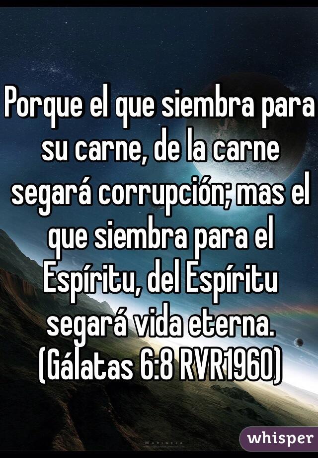 Porque el que siembra para su carne, de la carne segará corrupción; mas el que siembra para el Espíritu, del Espíritu segará vida eterna. (Gálatas 6:8 RVR1960)