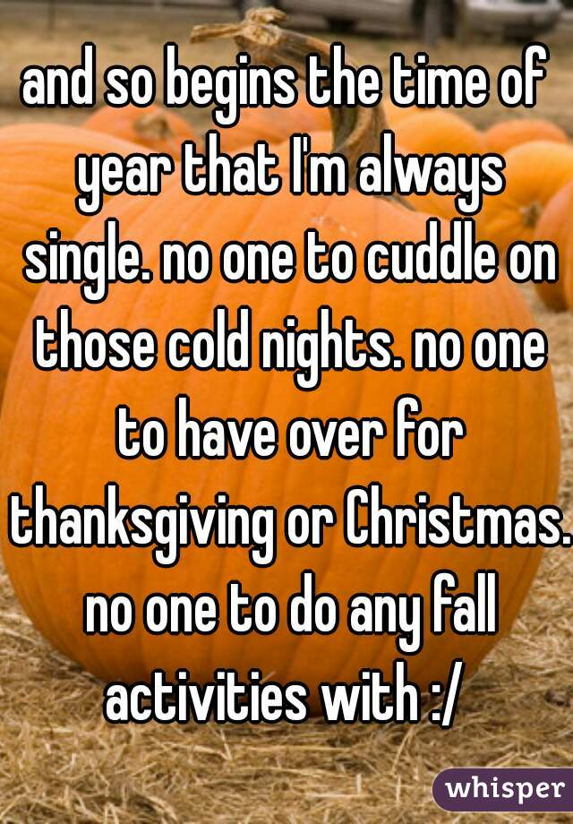 and so begins the time of year that I'm always single. no one to cuddle on those cold nights. no one to have over for thanksgiving or Christmas. no one to do any fall activities with :/