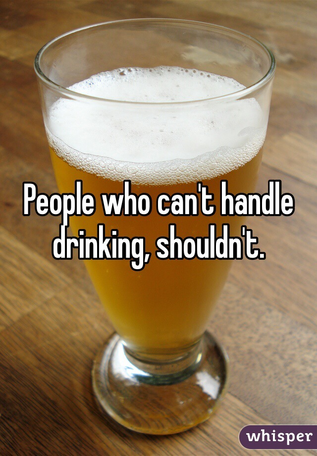 People who can't handle drinking, shouldn't.