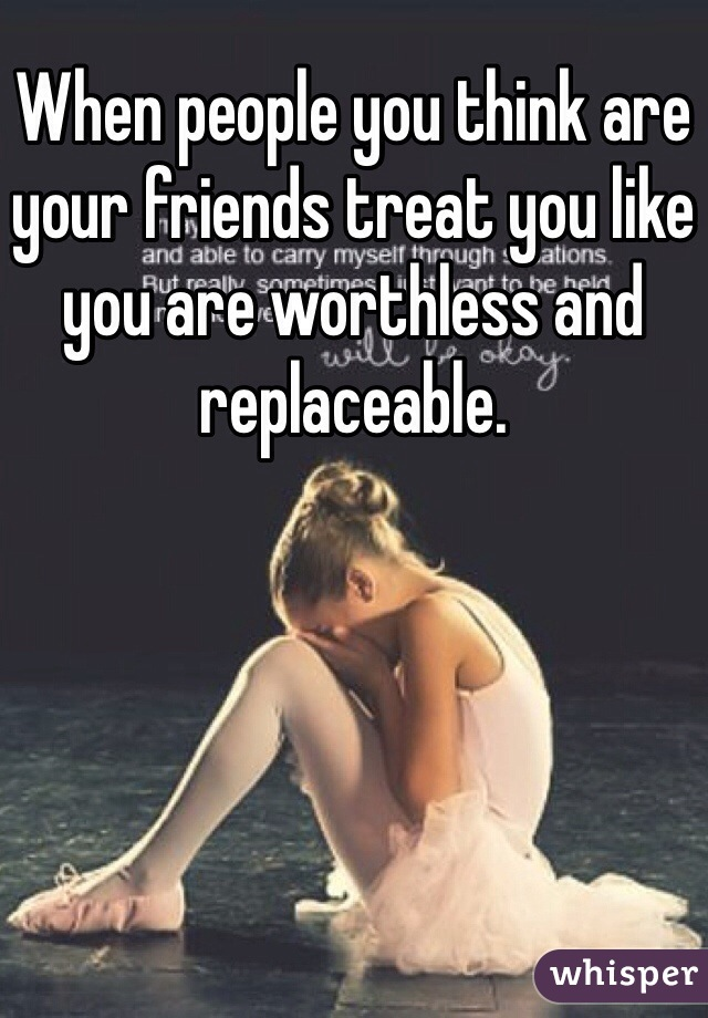 When people you think are your friends treat you like you are worthless and replaceable.
