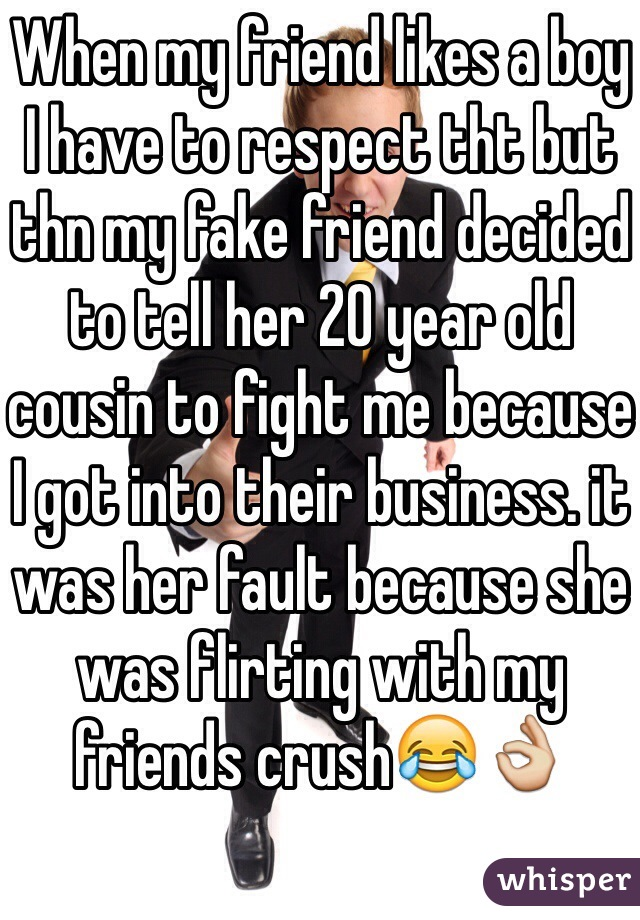 When my friend likes a boy I have to respect tht but thn my fake friend decided to tell her 20 year old cousin to fight me because I got into their business. it was her fault because she was flirting with my friends crush😂👌