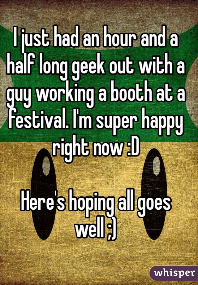 I just had an hour and a half long geek out with a guy working a booth at a festival. I'm super happy right now :D   Here's hoping all goes well ;)