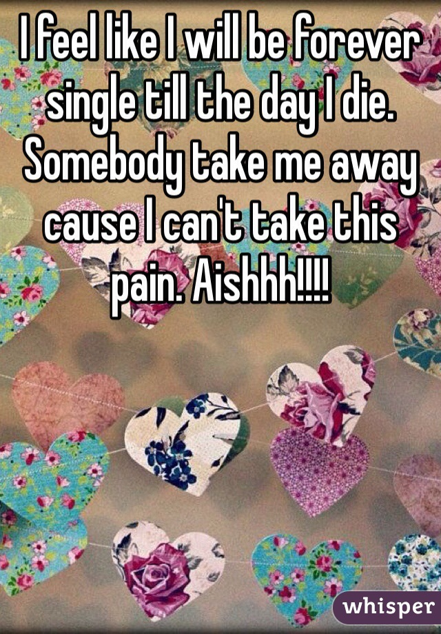 I feel like I will be forever single till the day I die. Somebody take me away cause I can't take this pain. Aishhh!!!!