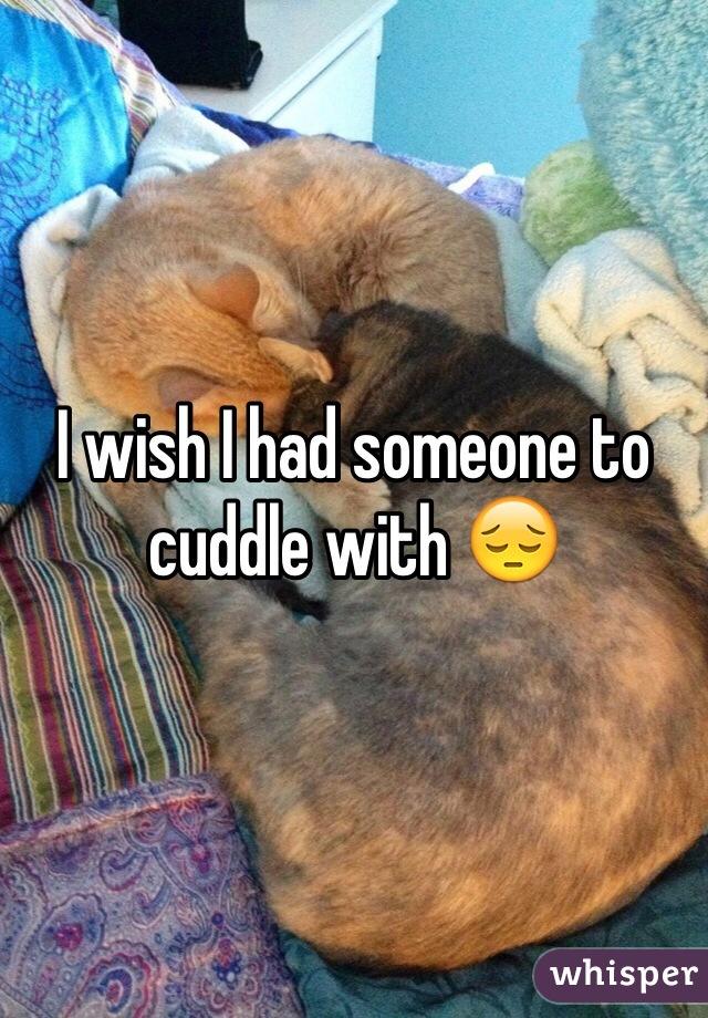 I wish I had someone to cuddle with 😔
