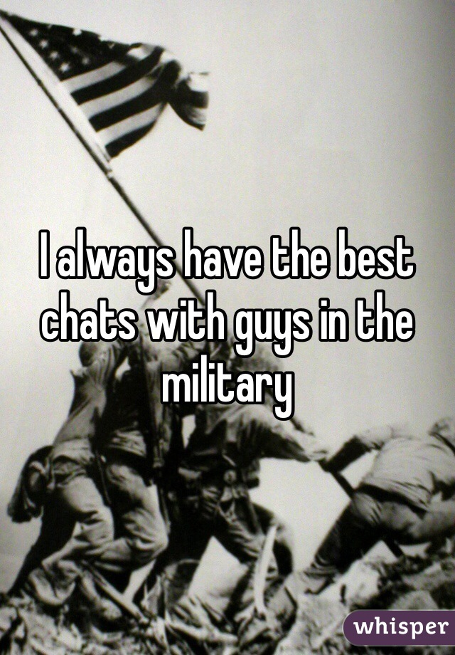 I always have the best chats with guys in the military