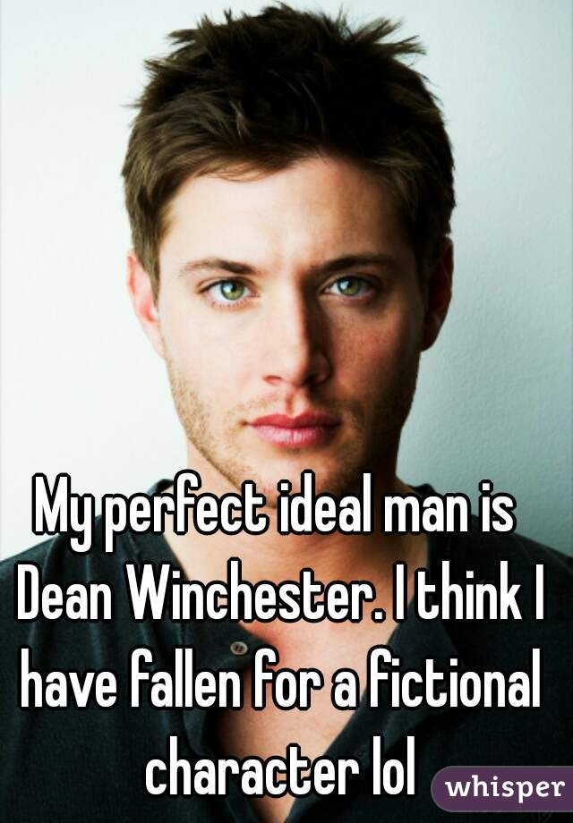 My perfect ideal man is Dean Winchester. I think I have fallen for a fictional character lol