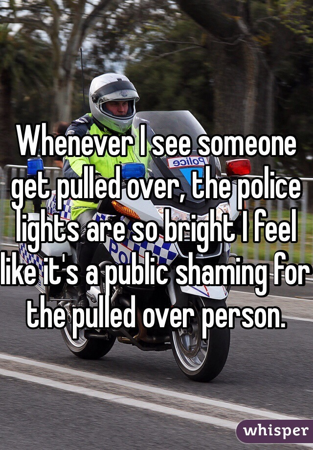Whenever I see someone get pulled over, the police lights are so bright I feel like it's a public shaming for the pulled over person.