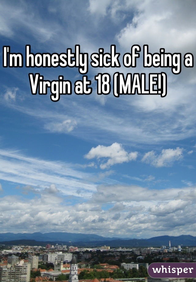 I'm honestly sick of being a Virgin at 18 (MALE!)