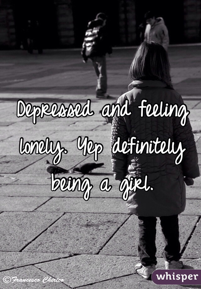 Depressed and feeling lonely. Yep definitely being a girl.