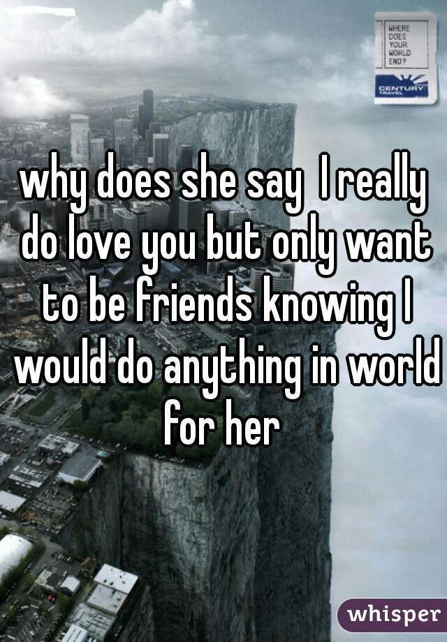 why does she say  I really do love you but only want to be friends knowing I would do anything in world for her