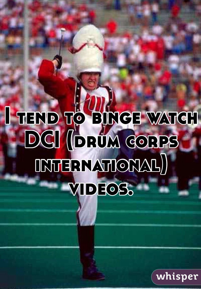 I tend to binge watch DCI (drum corps international) videos.