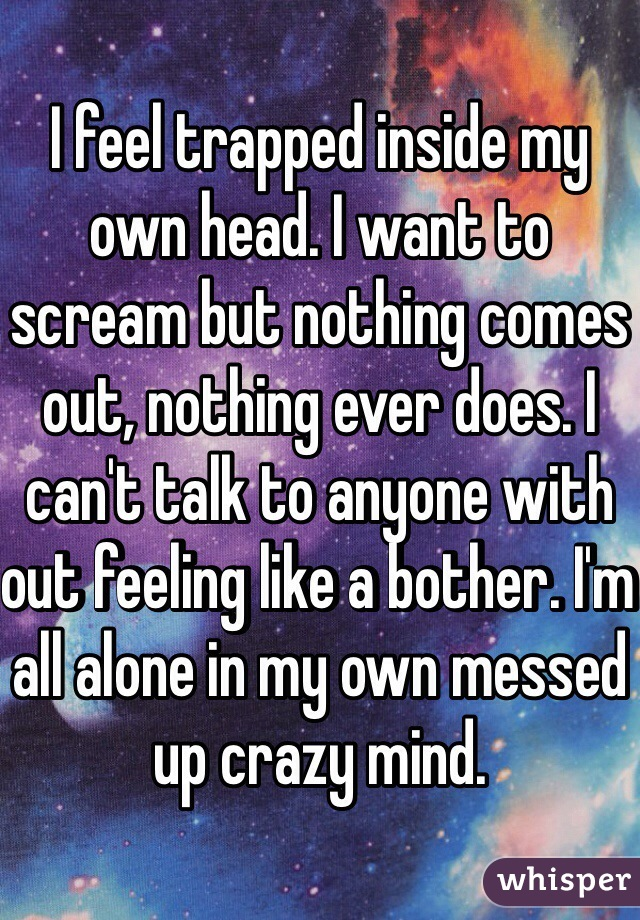 I feel trapped inside my own head. I want to scream but nothing comes out, nothing ever does. I can't talk to anyone with out feeling like a bother. I'm all alone in my own messed up crazy mind.