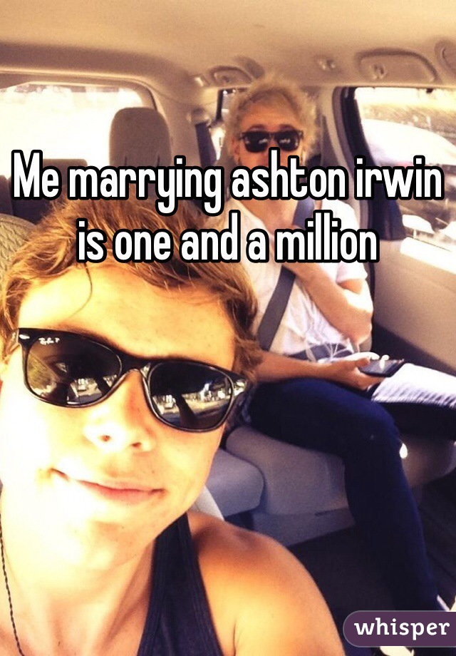 Me marrying ashton irwin is one and a million