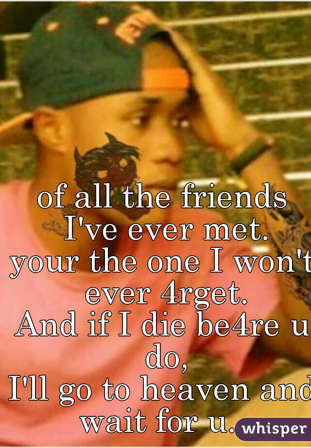 of all the friends I've ever met. your the one I won't ever 4rget. And if I die be4re u do, I'll go to heaven and wait for u...
