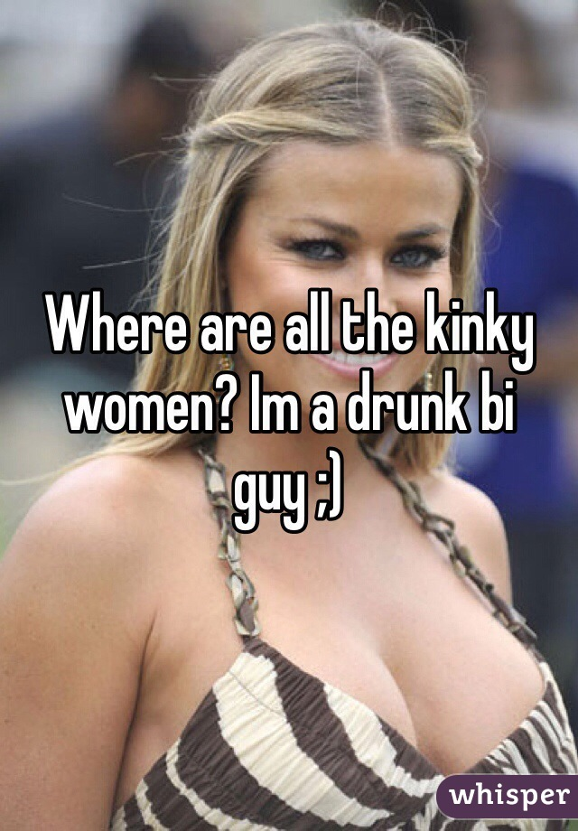 Where are all the kinky women? Im a drunk bi guy ;)