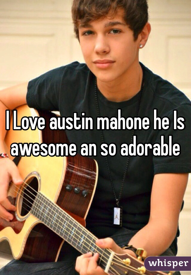 I Love austin mahone he Is awesome an so adorable