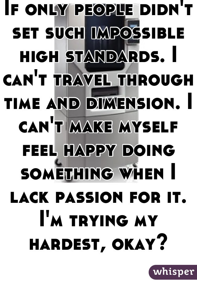 If only people didn't set such impossible high standards. I can't travel through time and dimension. I can't make myself feel happy doing something when I lack passion for it. I'm trying my hardest, okay?