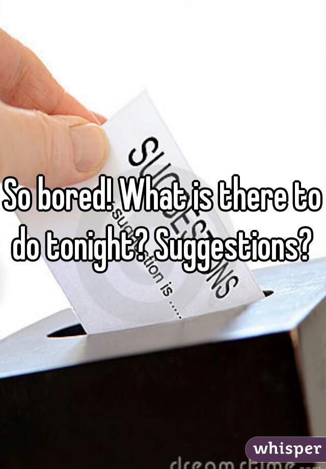 So bored! What is there to do tonight? Suggestions?