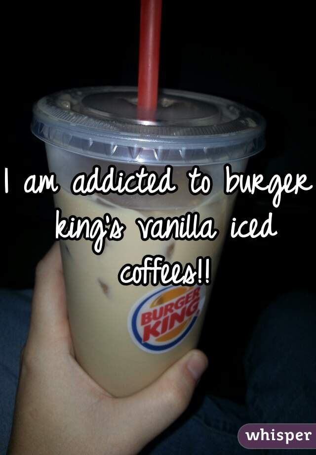 I am addicted to burger king's vanilla iced coffees!!