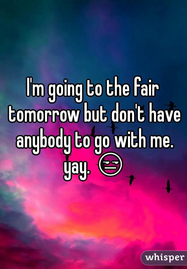 I'm going to the fair tomorrow but don't have anybody to go with me. yay. 😒