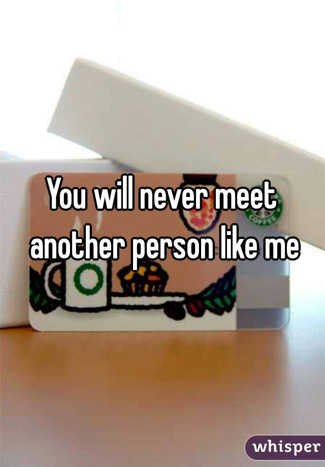 You will never meet another person like me