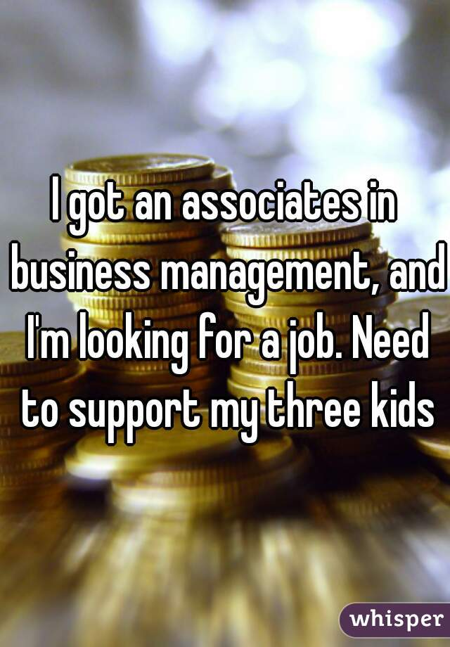 I got an associates in business management, and I'm looking for a job. Need to support my three kids