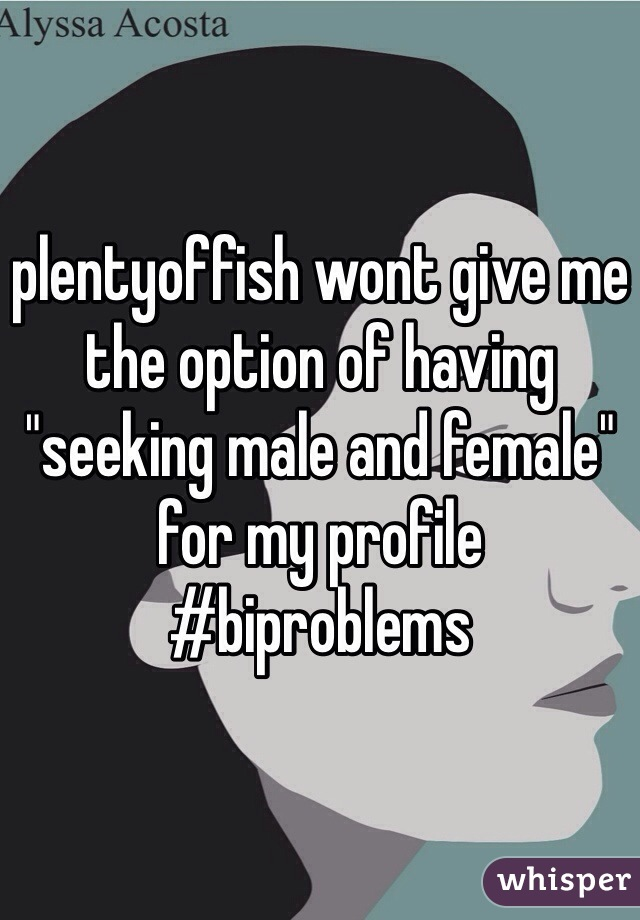 """plentyoffish wont give me the option of having """"seeking male and female"""" for my profile #biproblems"""