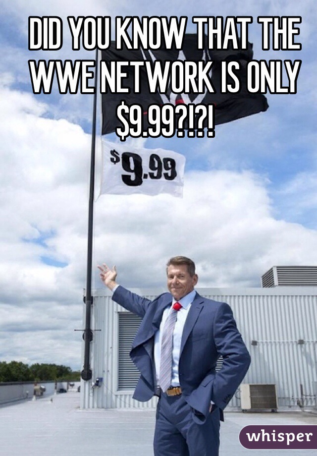 DID YOU KNOW THAT THE WWE NETWORK IS ONLY $9.99?!?!