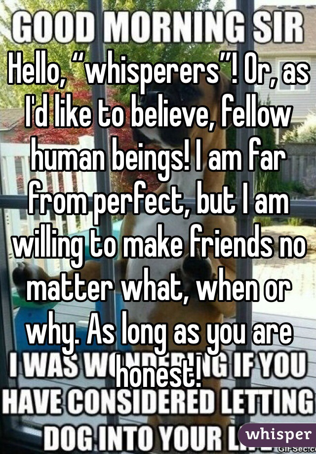 "Hello, ""whisperers""! Or, as I'd like to believe, fellow human beings! I am far from perfect, but I am willing to make friends no matter what, when or why. As long as you are honest!"