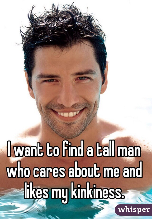 I want to find a tall man who cares about me and likes my kinkiness.