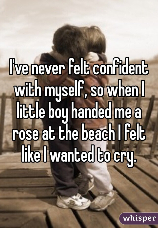 I've never felt confident with myself, so when I little boy handed me a rose at the beach I felt like I wanted to cry.