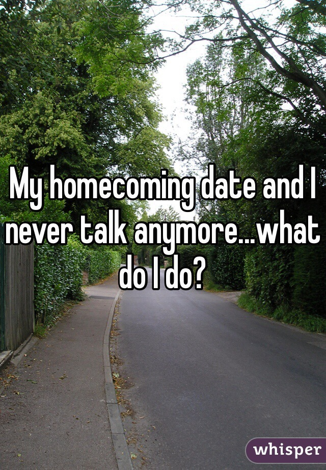 My homecoming date and I never talk anymore...what do I do?