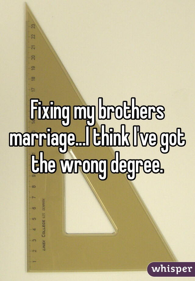 Fixing my brothers marriage...I think I've got the wrong degree.