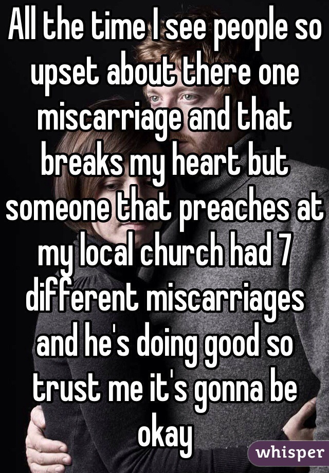 All the time I see people so upset about there one miscarriage and that breaks my heart but someone that preaches at my local church had 7 different miscarriages and he's doing good so trust me it's gonna be okay
