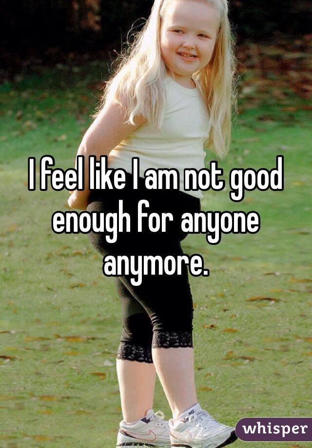I feel like I am not good enough for anyone anymore.