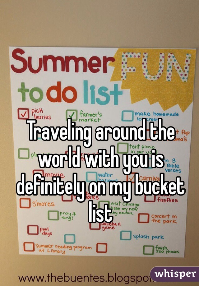 Traveling around the world with you is definitely on my bucket list