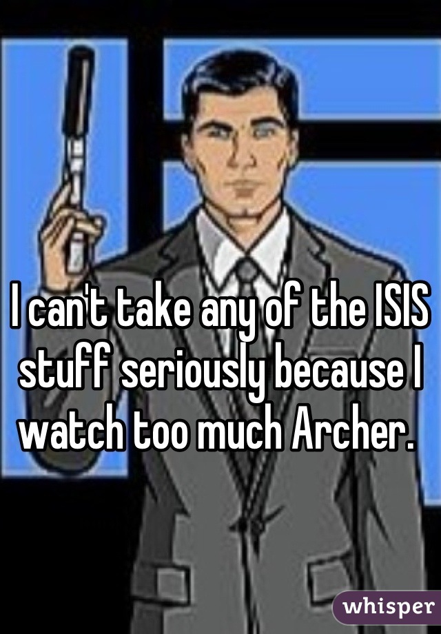I can't take any of the ISIS stuff seriously because I watch too much Archer.