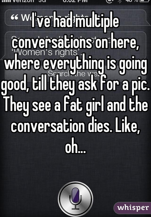 I've had multiple conversations on here, where everything is going good, till they ask for a pic. They see a fat girl and the conversation dies. Like, oh...