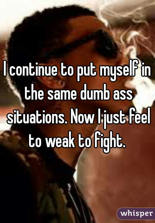 I continue to put myself in the same dumb ass situations. Now I just feel to weak to fight.