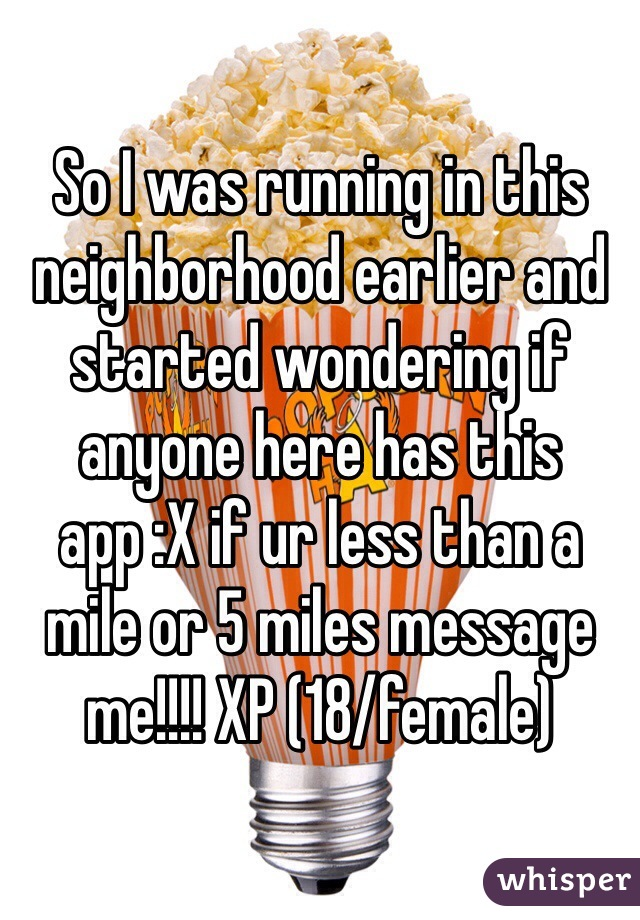 So I was running in this neighborhood earlier and started wondering if anyone here has this app :X if ur less than a mile or 5 miles message me!!!! XP (18/female)