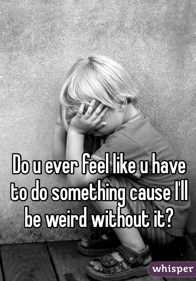 Do u ever feel like u have to do something cause I'll be weird without it?