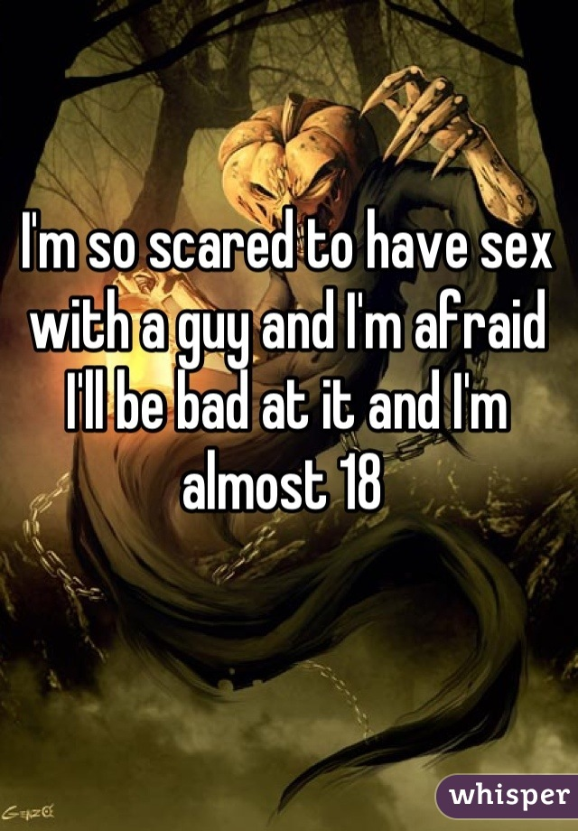 I'm so scared to have sex with a guy and I'm afraid I'll be bad at it and I'm almost 18