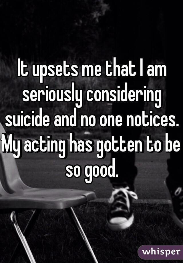 It upsets me that I am seriously considering suicide and no one notices. My acting has gotten to be so good.