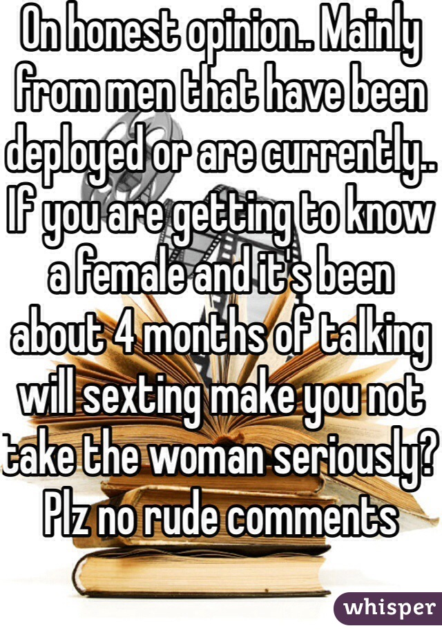 On honest opinion.. Mainly from men that have been deployed or are currently.. If you are getting to know a female and it's been about 4 months of talking will sexting make you not take the woman seriously? Plz no rude comments